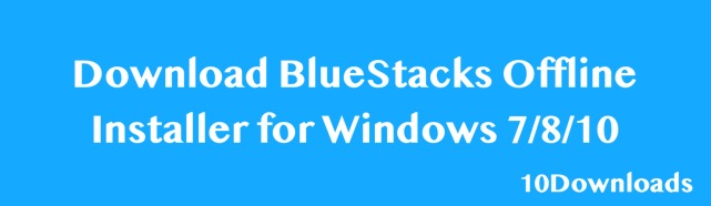 Download BlueStacks Offline Installer for Windows